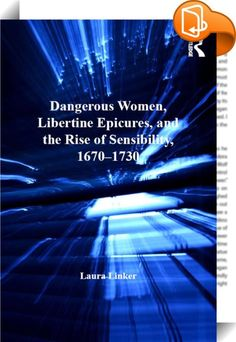 Dangerous Women, Libertine Epicures, and the Rise of Sensibility, 1670–1730    :  In the first full-length study of the figure of the female libertine in late seventeenth- and early eighteenth-century literature, Laura Linker examines heroines appearing in literature by John Dryden, Aphra Behn, Catharine Trotter, Delariviere Manley, and Daniel Defoe. Linker argues that this figure, partially inspired by Epicurean ideas found in Lucretius's De rerum natura, interrogates gender roles and...