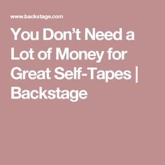 You Don't Need a Lot of Money for Great Self-Tapes | Backstage