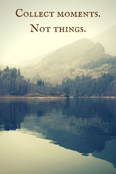 Collect moments.Not things.