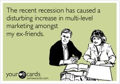 MLM The recent recession has caused a disturbing increase in multi-level marketing amongst my ex-friends.