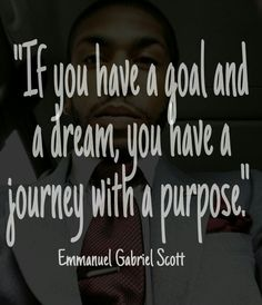 """""""If you have a goal and a dream, you have a journey with a purpose."""" Emmanuel Gabriel Scott"""