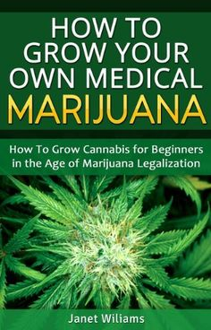 How To Grow Your Own Medical Marijuana: Growing Cannabis for Beginners in the Age of Marijuana Legalization (Growing Marijuana) by Janet Williams, http://www.amazon.com/dp/B00FFNP19W/ref=cm_sw_r_pi_dp_CjqBsb1JCKY7X
