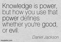 Knowledge is power, but how you use that power defines whether you're good, or evil - Michael Shanks aka Dr. Daniel Jackson  Quote from Stargate SG-1