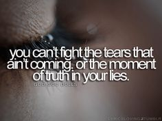 You can't fight the tears that ain't coming. Or the moment of truth in your lies.