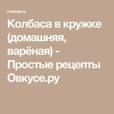 Колбаса в кружке (домашняя, варёная) - Простые рецепты Овкусе.ру