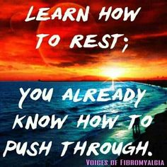 """Fibromyalgia. """"Learn to rest; you already know how to push through."""" - This is the most important lesson I'm trying to learn."""