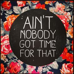 Speak your mind at home with these stunning typographic prints.: Ain't Nobody Got Time For That by Sara Eshak---No greater words of wisdom have ever been spoken! Words Quotes, Wise Words, Me Quotes, Funny Quotes, Sayings, Diva Quotes, Great Quotes, Quotes To Live By, Inspirational Quotes