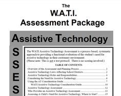The WATI Assistive Technology Assessment is a process based, systematic  approach to providing a functional evaluation of the student's need for  assistive technology in their customary environment. Includes trial use summary sheet.