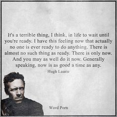 """""""It's a terrible thing, I think, in life to wait until you're ready. I have this feeling now that actually no one is ever ready to do anything. There is only now. And you may as well do it now. Generally speaking, now is as good a time as any."""" - Hugh Laurie"""