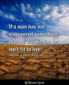 If a man has not discovered something that he will die for, he isn't fit to live. - Martin Luther King, Jr.