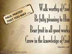..so that you will walk in a manner worthy of the Lord, to please Him in all respects, bearing fruit in every good work and increasing in the knowledge of God; -Colossians 1:10 (NASB) ~ Thoughts on Today's Verse ~ Paul had never been to Colossai, but had received favourable reports from Epaphras, his faithful brother in Christ, of the spiritual condition of this little band of believers. He had heard of their genuine faith in the Lord, their deep love for one another and their joyful hope in…