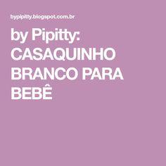 by Pipitty: CASAQUINHO BRANCO PARA BEBÊ
