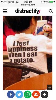 I feel happiness when I eat a potato.