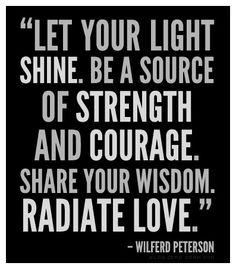 """Let your light shine. Be a source of strength and courage. Share your wisdom. Radiate love."" – Wilferd Peterson"