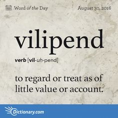"Vilipend - 1. Definitions for vilipend to regard or treat as of little value or account. 2. to vilify; depreciate. Origin: Vilipend derives from the Latin terms vīlis meaning ""cheap"" and pendere meaning ""to consider."" It entered English in the 1400s."