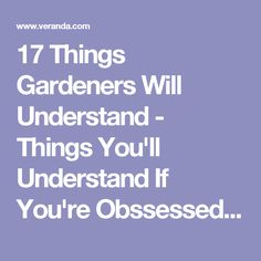 17 Things Gardeners Will Understand - Things You'll Understand If You're Obssessed With Gardening