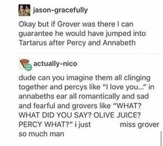 Didn't Grover almost go to Tartarus but Percy helped stop him? Gods percy is so loyal Percy Jackson Memes, Percy Jackson Books, Percy Jackson Fandom, Rick Riordan Series, Rick Riordan Books, Grover Underwood, Hunger Games, Captive Prince, Percy And Annabeth