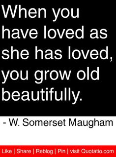 When you have loved as she has loved, you grow old beautifully. - W. Somerset Maugham #quotes #quotations
