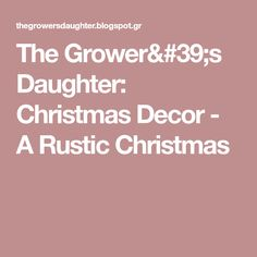 The Grower's Daughter: Christmas Decor - A Rustic Christmas