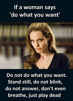 If a woman says 'do what you want' ... do not do what you want. Stand still, do not blink, do not answer, don't even breathe. Just play dead.