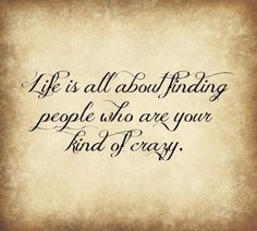 ..Life is all about finding people who are your kind of crazy.