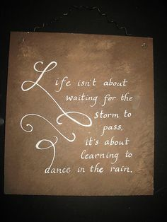 this sentiment ~ it sums it all up! Life isn't about waiting for the storm to pass its learning to dance in the rain.
