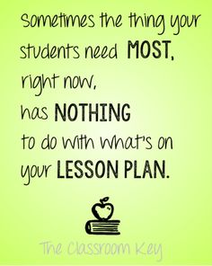 Sometimes the thing your students need most right now, has nothing to do with what's on your lesson plan. #truth teacher quotes