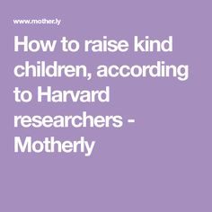 How to raise kind children, according to Harvard researchers - Motherly
