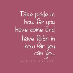 Take pride in how far you have come and have faith in how far you can go.