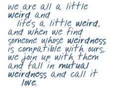 i've always been pretty weird... i've always loved a lot too (: