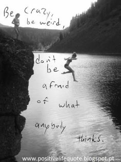 Be crazy be weird be yourself http://positivelifequote.blogspot.pt/2013/11/be-crazy-be-weird-be-yourself.html