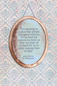 Paper Towns by John Green, Design by Sarah Turbin, the girl who designed the new cover for An Abundance of Katherines John Green Quotes, John Green Books, Book Quotes, Words Quotes, Wise Words, Sayings, Paper Towns Quotes, An Abundance Of Katherines, Cool Mirrors