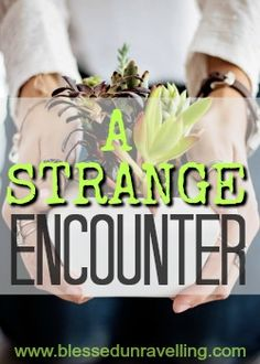 Sometimes an encounter with God comes at unexpected times, in unexpected places, and from unexpected people. In my most recent case, it even came from a complete stranger!