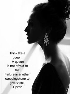 Think like a queen. A queen is not afraid to fail. Failure is another stepping stone to greatness.
