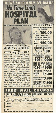 New! Sold Only By Mail!  No Time Limit Hospital Plan - Good Anywhere in the U.S. Protects You in Case of  Sickness & Accident Costs only 3c a DAY - Individual or entire family eligible, birth to age 70. Policy pays Hospital Room and Board Benefits as long as you remain confined. NO TIME LIMIT! (rest homes, sanitariums, Gov. Hospitals excluded). You get Cash Benefits for 74 Surgical Operations... Lump Cash for Accidental Death... Cash Payment for Loss of Old Ads Are Funny: 1950s ad: Hospital…