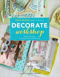Decorate Workshop: Design and Style Your Space in 8 Creative Steps by Holly Becker