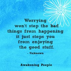 Worrying Won't Stop The Bad Things From Enjoying The Good Stuff.