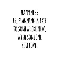 """""""Happiness is: planning a trip to somewhere new, with someone you love."""""""