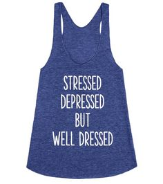 We all have stress and can get depressed but don't show up without being well dressed. Stressed, depressed but well dressed racerback is available in other styles and colors