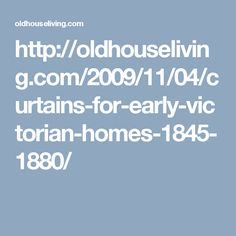 http://oldhouseliving.com/2009/11/04/curtains-for-early-victorian-homes-1845-1880/