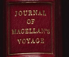 Journal of Magellan's Voyage Description This manuscript volume, dating from around 1525, details Ferdinand Magellan's voyage around the world in 1519-22. The work is attributed to Antonio Pigafetta, a Venetian scholar who was born in Vincenza, Italy, around 1490 and who accompanied Magellan on the voyage. Pigafetta kept a detailed journal, the original of which is lost. However, an account of the voyage, written by Pigafetta between 1522 and 1525, survives in four manuscript version