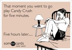 That moment you went to go play Candy Crush for five minutes. Five hours later......