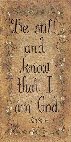 Be still and know that I am God. Psalms 46:10