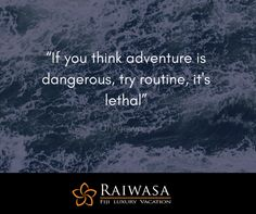 """""""If you think adventure is dangerous, try routine, it's lethal"""""""