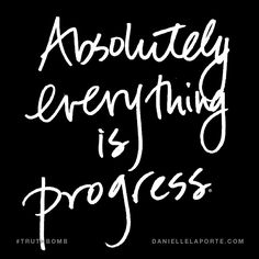 Absolutely everything is progress.