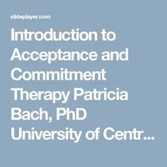Introduction to Acceptance and Commitment Therapy Patricia Bach, PhD University of Central Florida. -  ppt download