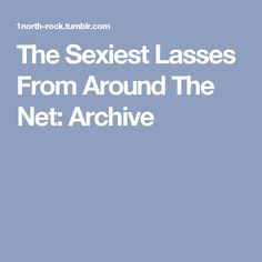 The Sexiest Lasses From Around The Net: Archive