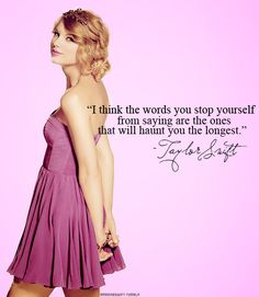 """""""I think the words you stop yourself from saying are the ones that will haunt you the longest."""" Taylor Swift."""