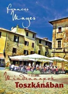 Frances Mayes: Mindennapok Toszkánában   bookline Danielle Steel, Kenya, Tuscany, Street View, France, Mansions, House Styles, Books, Products