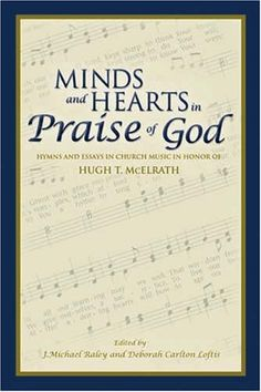 Minds and Hearts in Praise of God: Hymns and Essays in Church Music in Honor of Hugh T. McElrath: Edited by: J. Michael Raley and Deborah Carlton Loftis